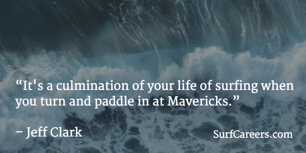 It's a culmination of your life of surfing when you turn and paddle in at Mavericks.
