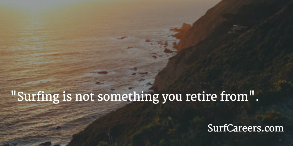Surfing is not something you retire from.