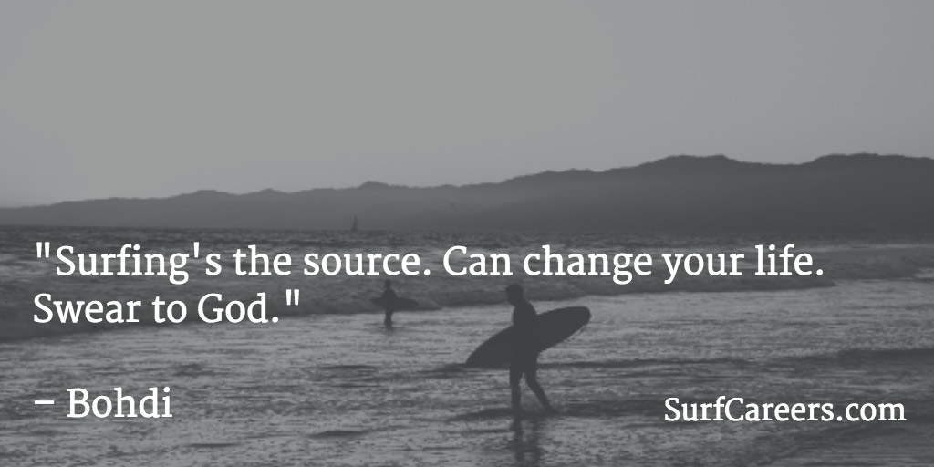 Surfing's the source. Can change your life. Swear to God.