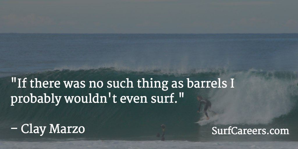 If there was no such thing as barrels I probably wouldn't even surf.