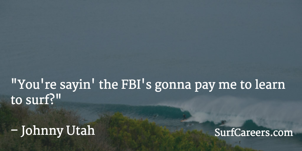 You're sayin' the FBI's gonna pay me to learn to surf?