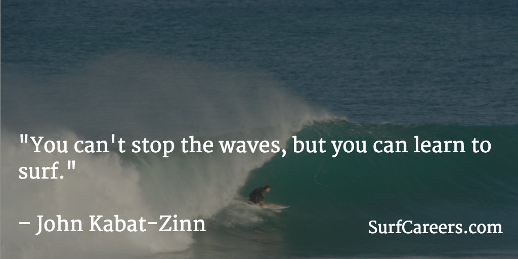 You can't stop the waves, but you can learn to surf.